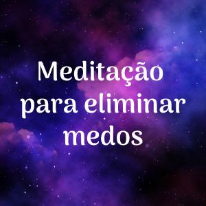 meditacao para eliminar medos